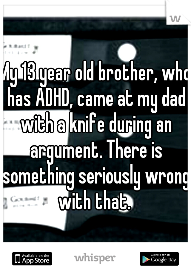 My 13 year old brother, who has ADHD, came at my dad with a knife during an argument. There is something seriously wrong with that.