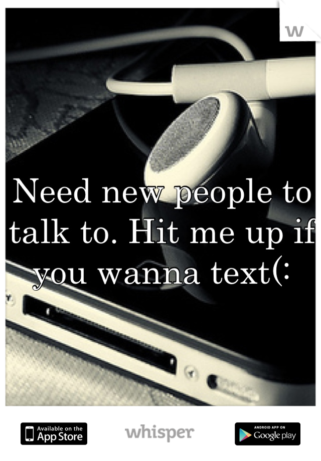Need new people to talk to. Hit me up if you wanna text(: