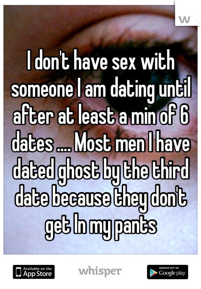 I don't have sex with someone I am dating until after at least a min of 6 dates .... Most men I have dated ghost by the third date because they don't get In my pants