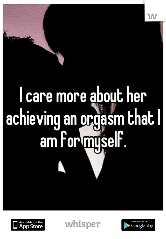 I care more about her achieving an orgasm that I am for myself.