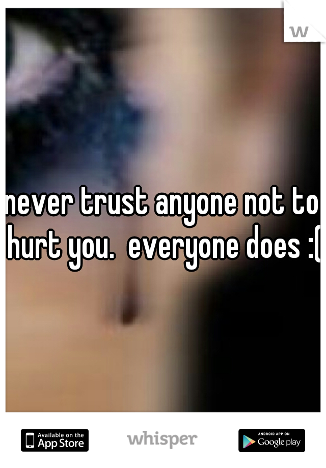 never trust anyone not to hurt you.  everyone does :(