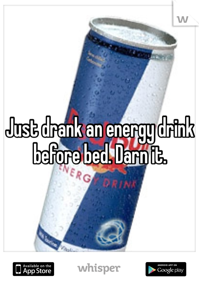 Just drank an energy drink before bed. Darn it.
