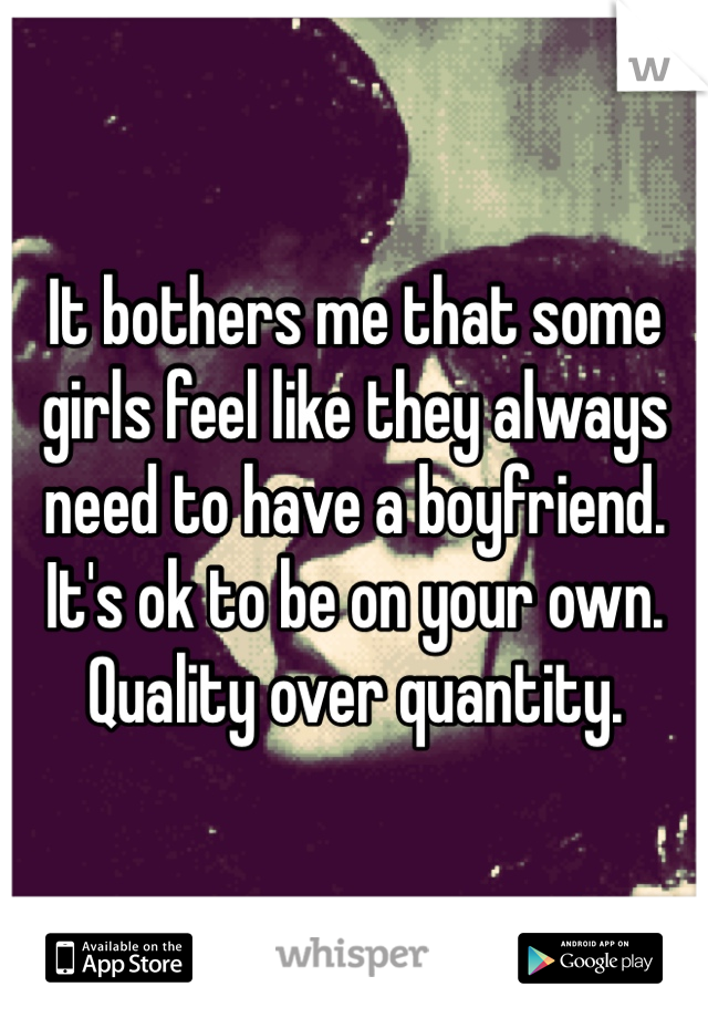 It bothers me that some girls feel like they always need to have a boyfriend. It's ok to be on your own. Quality over quantity.