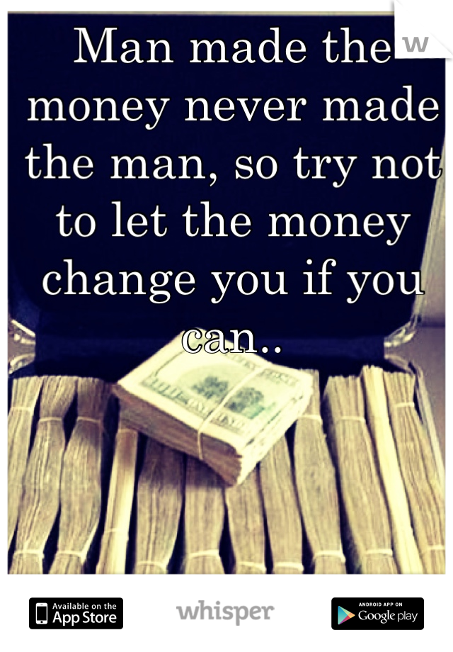 Man made the money never made the man, so try not to let the money change you if you can..