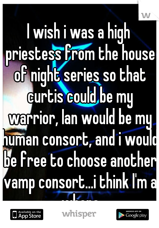 I wish i was a high priestess from the house of night series so that curtis could be my warrior, Ian would be my human consort, and i would be free to choose another vamp consort...i think I'm a whore