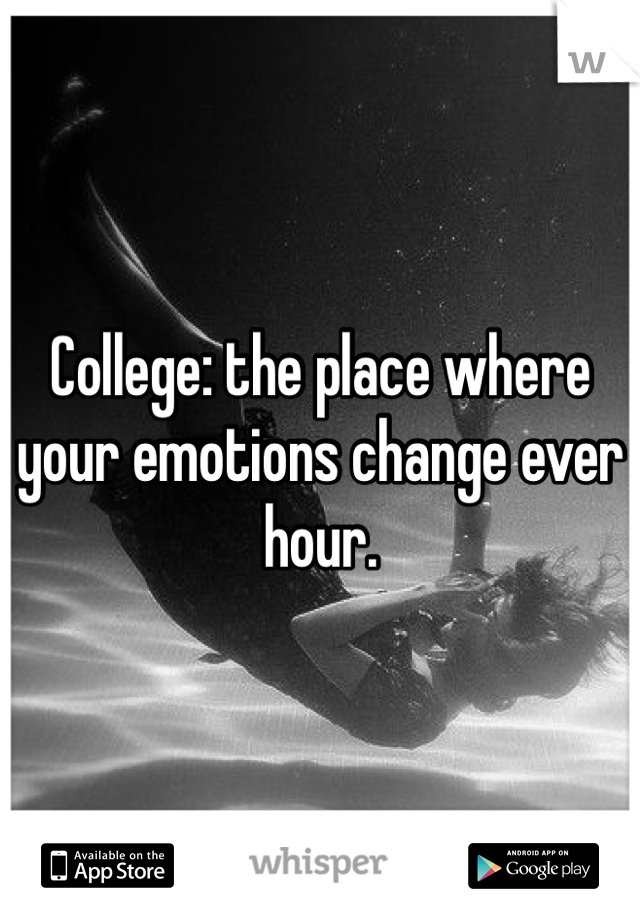 College: the place where your emotions change ever hour.