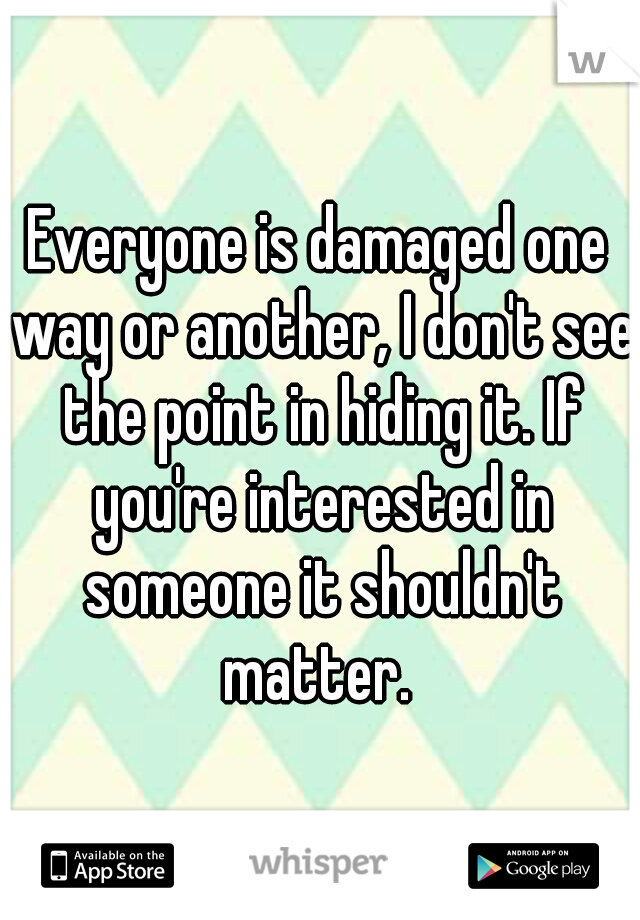 Everyone is damaged one way or another, I don't see the point in hiding it. If you're interested in someone it shouldn't matter.