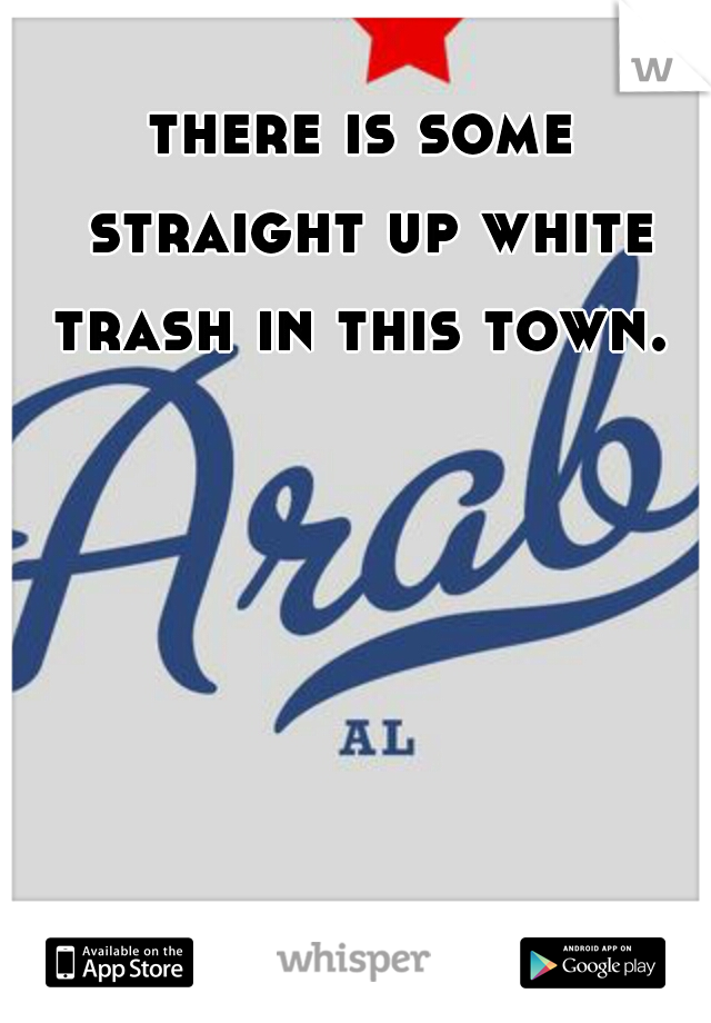 there is some straight up white trash in this town.