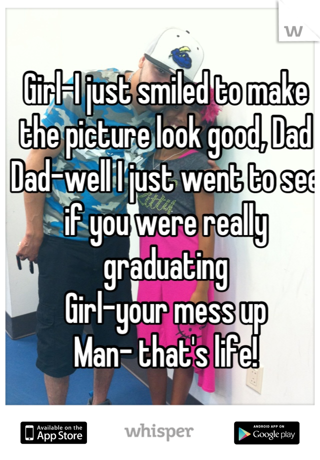 Girl-I just smiled to make the picture look good, Dad  Dad-well I just went to see if you were really graduating Girl-your mess up  Man- that's life!