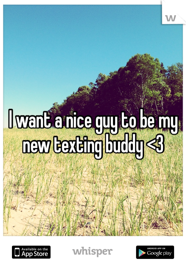 I want a nice guy to be my new texting buddy <3