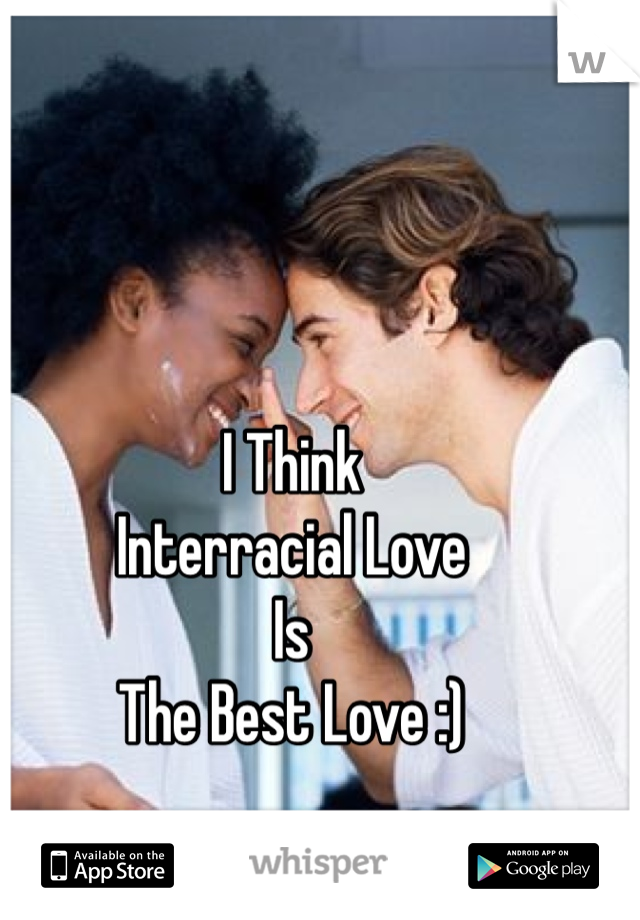 I Think Interracial Love Is The Best Love :)