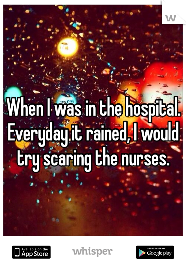When I was in the hospital. Everyday it rained, I would try scaring the nurses.