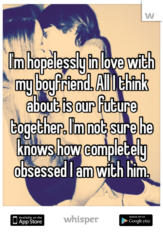 I'm hopelessly in love with my boyfriend. All I think about is our future together. I'm not sure he knows how completely obsessed I am with him.