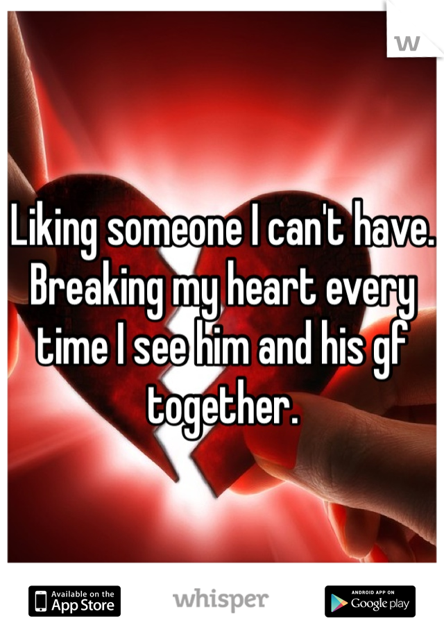 Liking someone I can't have. Breaking my heart every time I see him and his gf together.