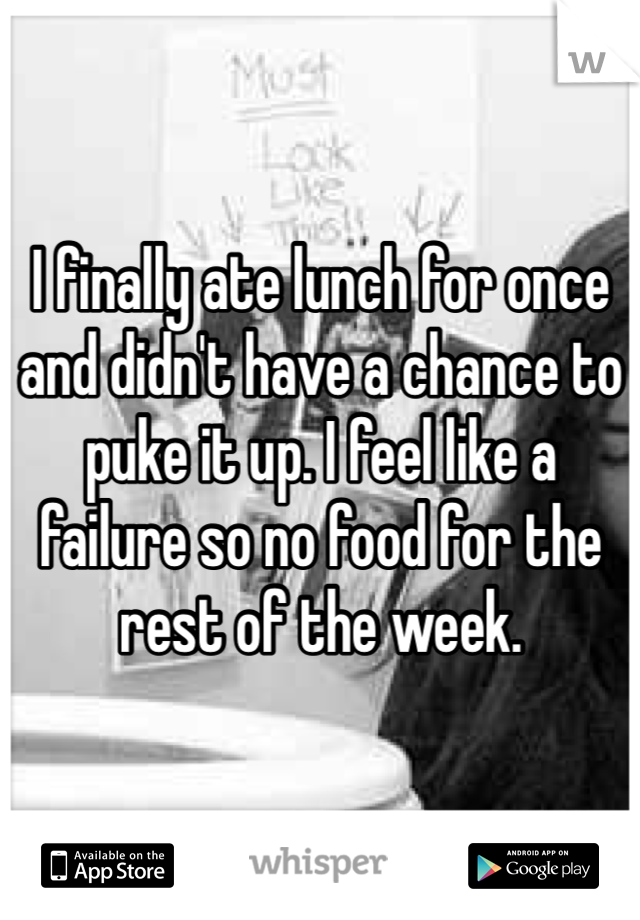I finally ate lunch for once and didn't have a chance to puke it up. I feel like a failure so no food for the rest of the week.