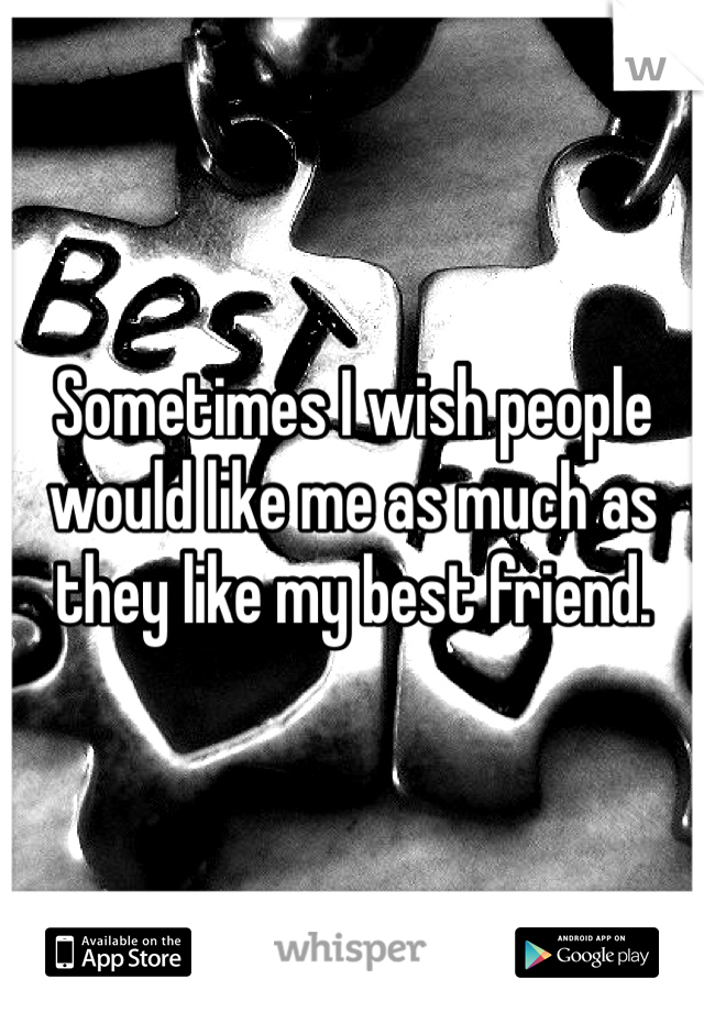 Sometimes I wish people would like me as much as they like my best friend.