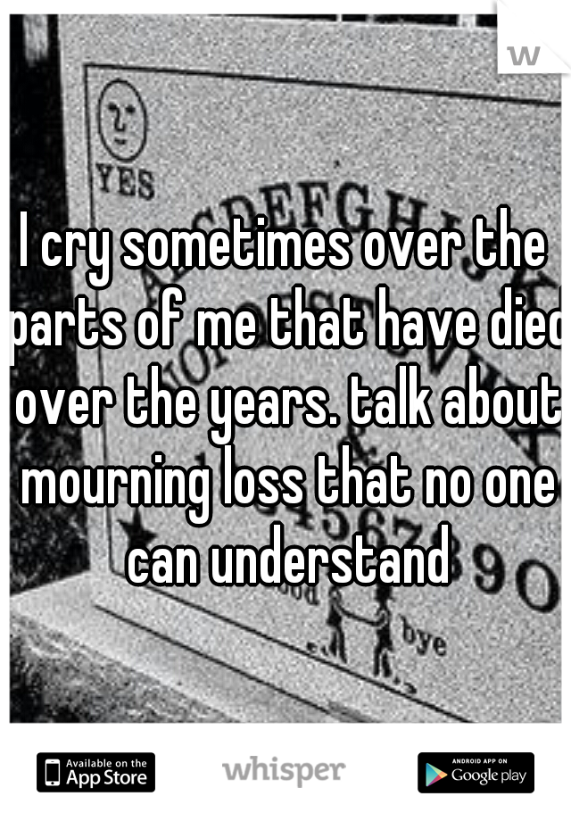 I cry sometimes over the parts of me that have died over the years. talk about mourning loss that no one can understand