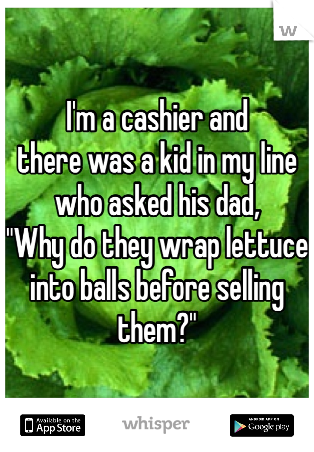 "I'm a cashier and there was a kid in my line who asked his dad, ""Why do they wrap lettuce into balls before selling them?"""