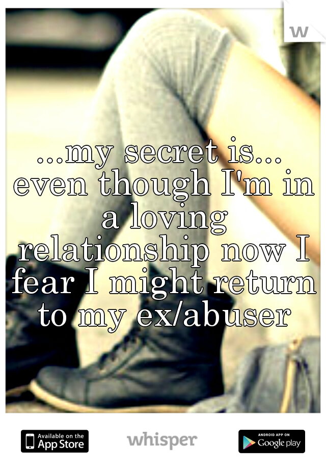 ...my secret is... even though I'm in a loving relationship now I fear I might return to my ex/abuser