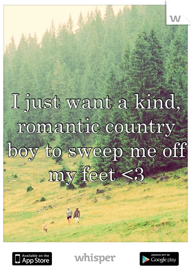 I just want a kind, romantic country boy to sweep me off my feet <3