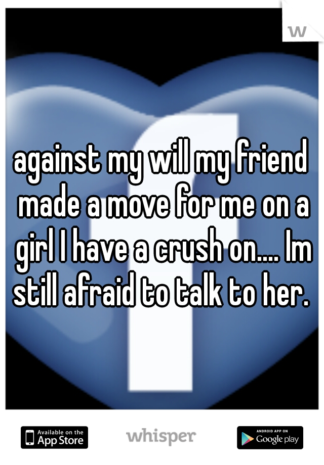 against my will my friend made a move for me on a girl I have a crush on.... Im still afraid to talk to her.