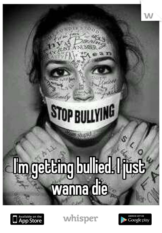 I'm getting bullied. I just wanna die