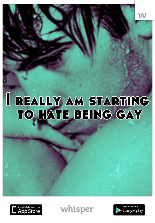 I really am starting to hate being gay