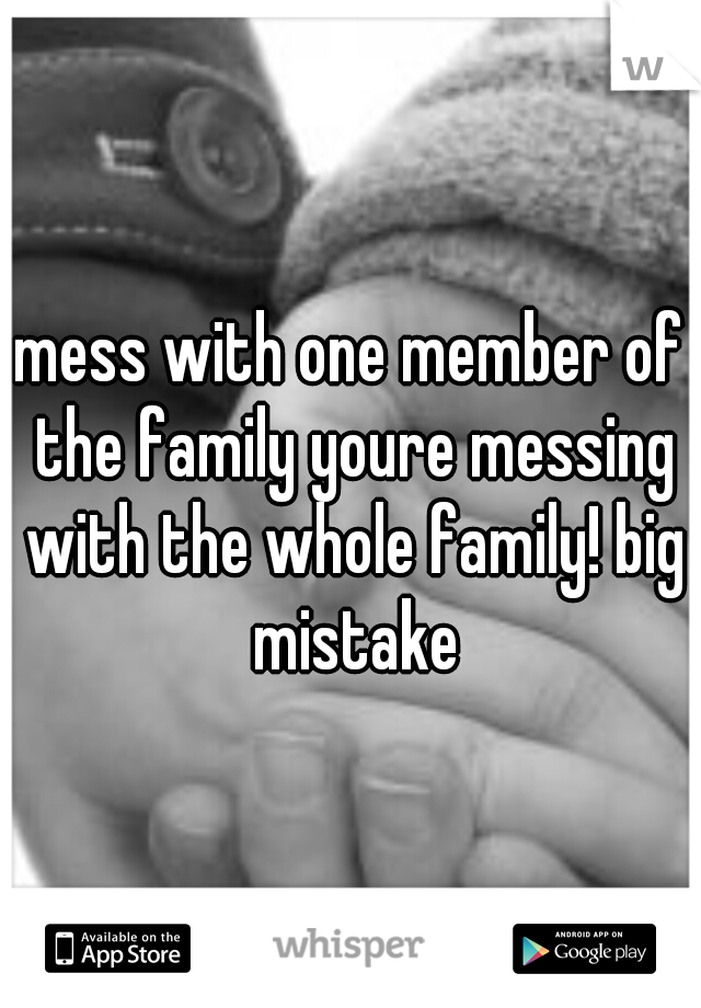 mess with one member of the family youre messing with the whole family! big mistake