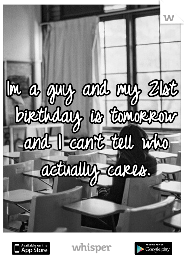 Im a guy and my 21st birthday is tomorrow and I can't tell who actually cares.