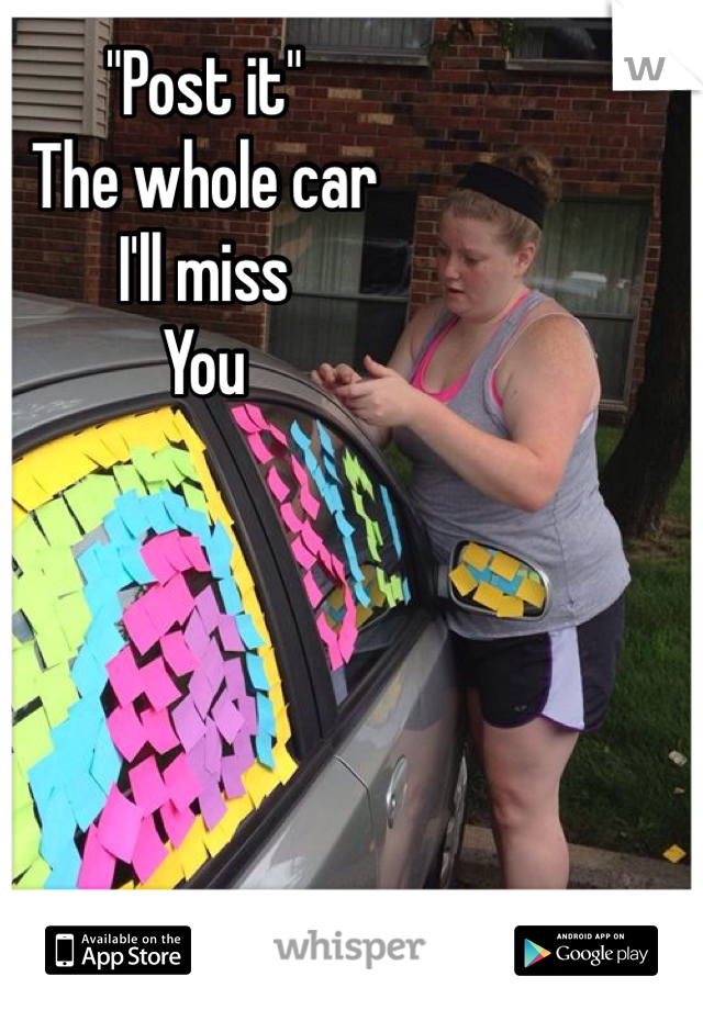 """""""Post it""""  The whole car  I'll miss  You"""