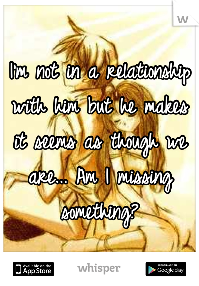 I'm not in a relationship with him but he makes it seems as though we are... Am I missing something?