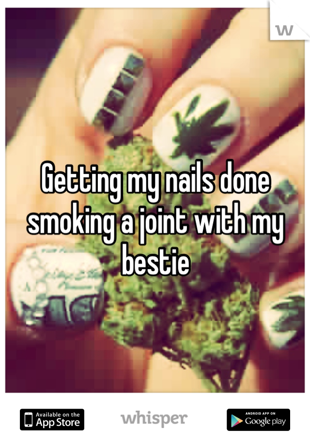 Getting my nails done smoking a joint with my bestie