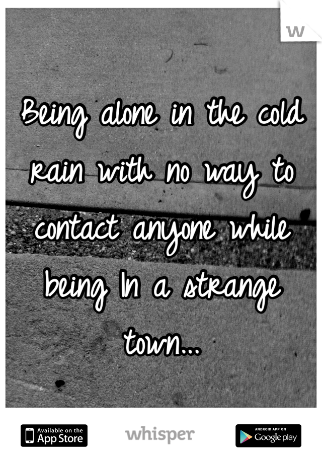 Being alone in the cold rain with no way to contact anyone while being In a strange town...