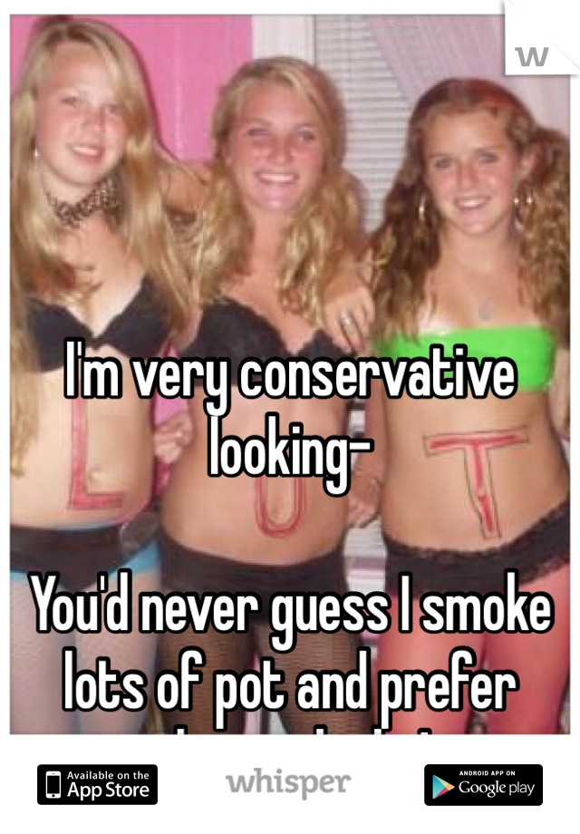 I'm very conservative looking-  You'd never guess I smoke lots of pot and prefer slutty chicks!