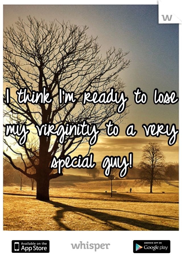 I think I'm ready to lose my virginity to a very special guy!