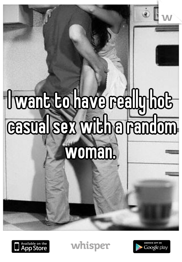 I want to have really hot casual sex with a random woman.
