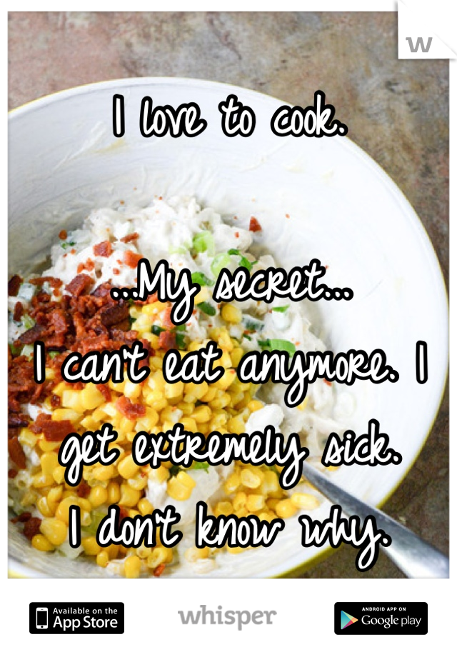 I love to cook.  ...My secret... I can't eat anymore. I get extremely sick. I don't know why.