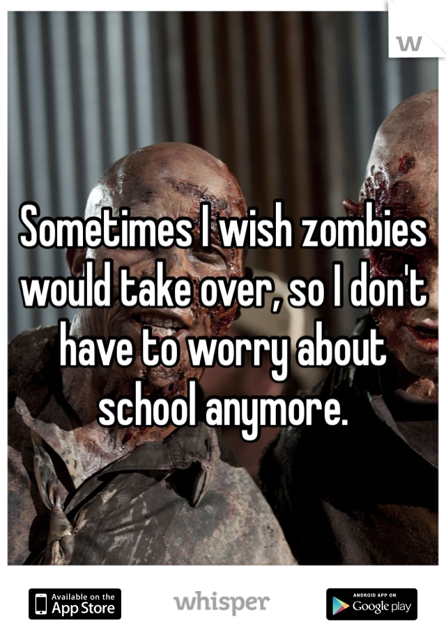 Sometimes I wish zombies would take over, so I don't have to worry about school anymore.