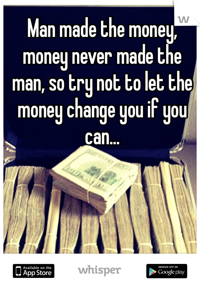 Man made the money, money never made the man, so try not to let the money change you if you can...