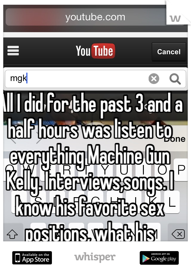 All I did for the past 3 and a half hours was listen to everything Machine Gun Kelly. Interviews,songs. I know his favorite sex positions, what his tattmean all from my 3 hour binge