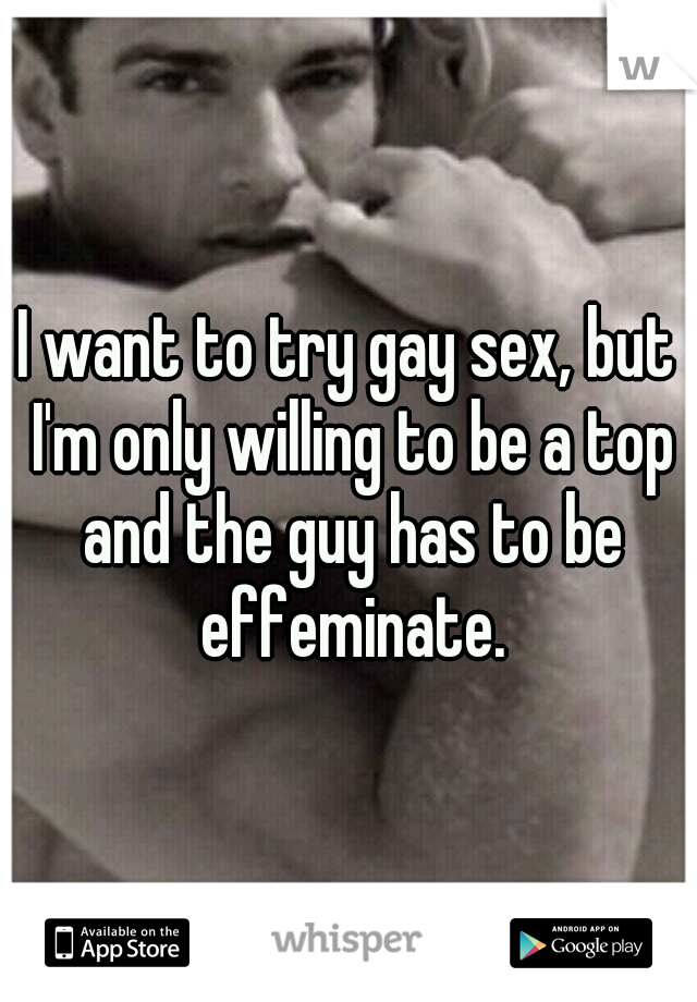 I want to try gay sex, but I'm only willing to be a top and the guy has to be effeminate.