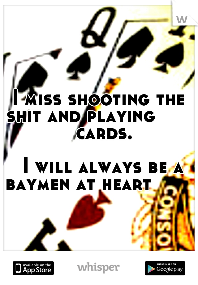 I miss shooting the shit and playing              cards.                           I will always be a baymen at heart