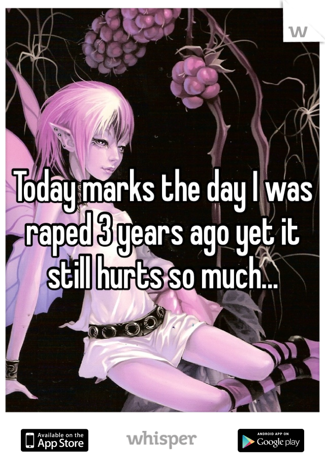 Today marks the day I was raped 3 years ago yet it still hurts so much...