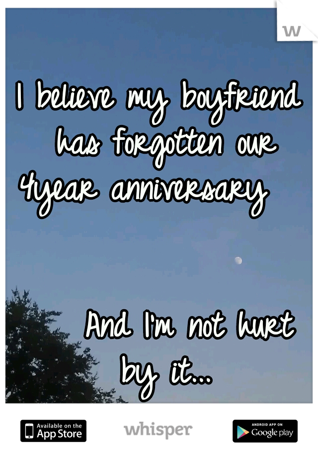 I believe my boyfriend has forgotten our 4year anniversary                                               And I'm not hurt by it...