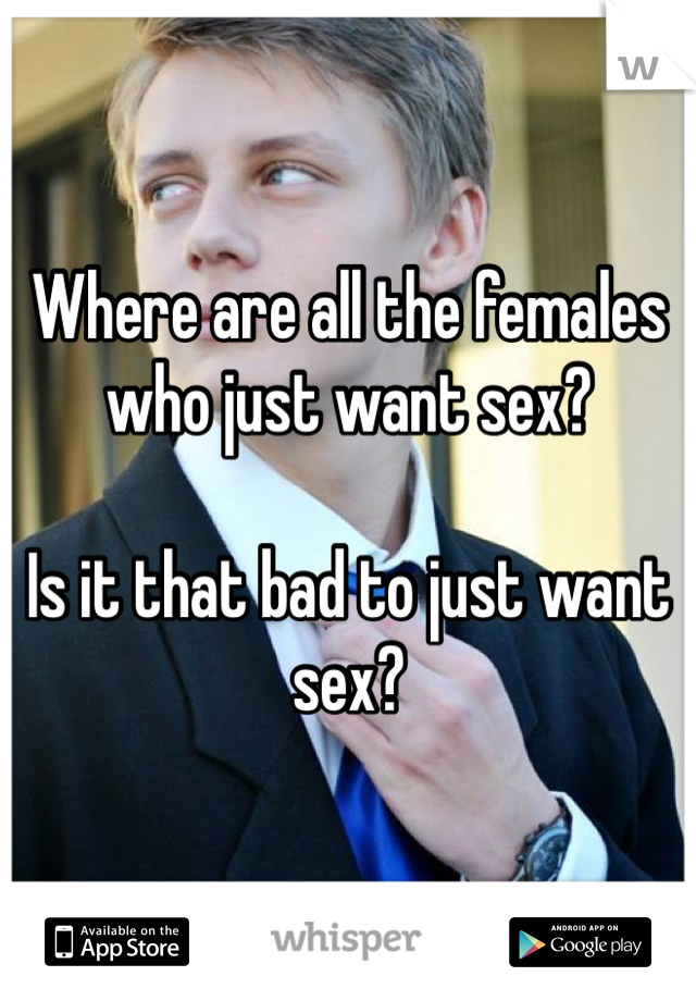 Where are all the females who just want sex?  Is it that bad to just want sex?