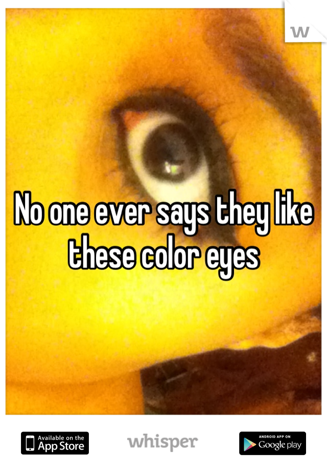 No one ever says they like these color eyes