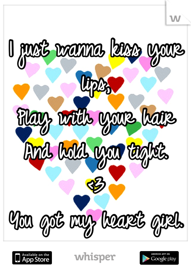 I just wanna kiss your lips, Play with your hair And hold you tight. <3 You got my heart girl.