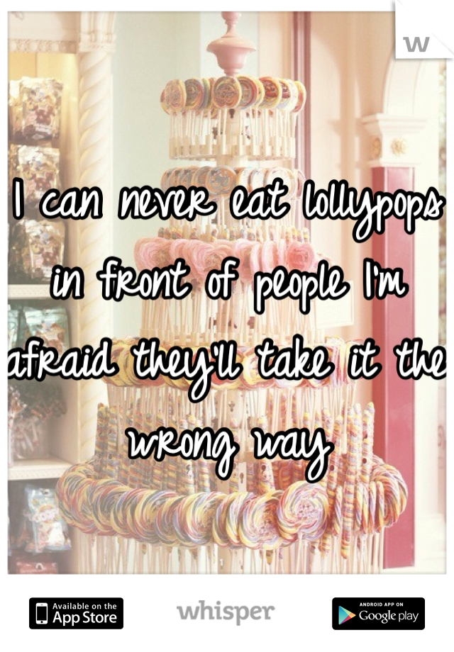 I can never eat lollypops in front of people I'm afraid they'll take it the wrong way