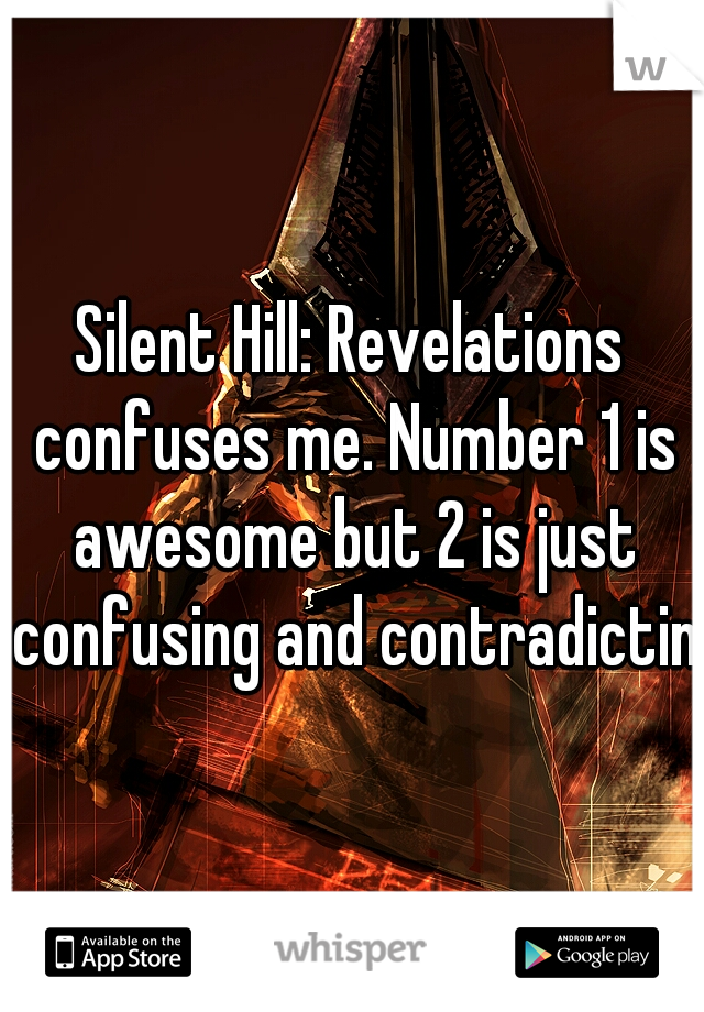 Silent Hill: Revelations confuses me. Number 1 is awesome but 2 is just confusing and contradicting