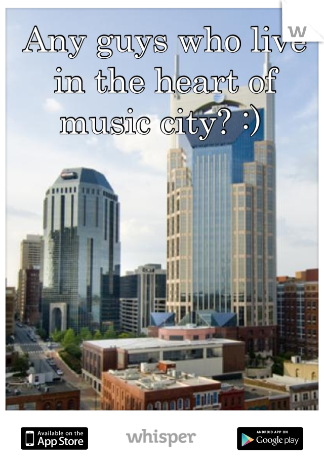 Any guys who live in the heart of music city? :)